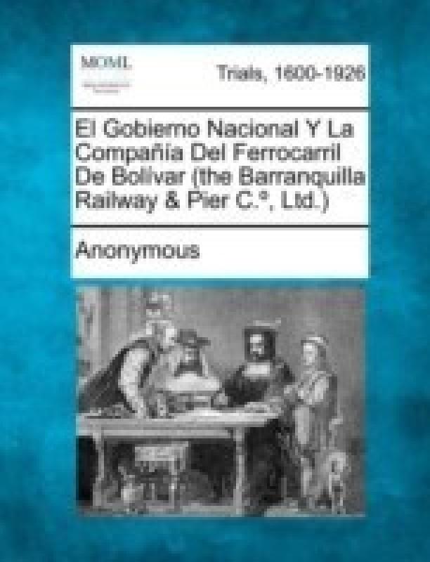 El Gobierno Nacional y La Compa a del Ferrocarril de Bol Var (the Barranquilla Railway & Pier C., Ltd.)(English, Paperback, Anonymous)