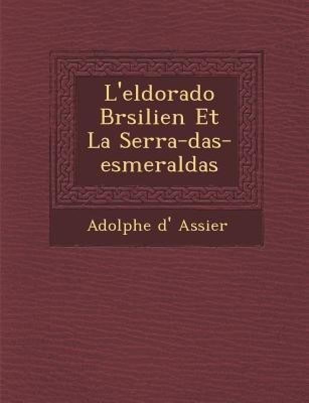 L'Eldorado Br�silien Et La Serra-Das-Esmeraldas(French, Paperback, Assier Adolphe D')