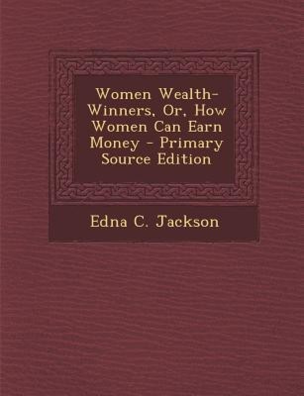 Women Wealth-Winners, Or, How Women Can Earn Money - Primary Source Edition(English, Paperback, Jackson Edna C)