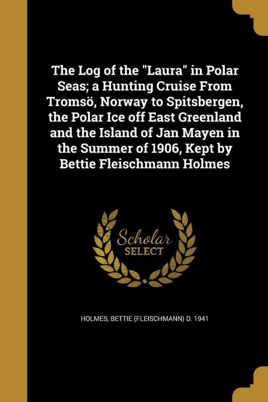 The Log of the Laura in Polar Seas; A Hunting Cruise from Tromso, Norway to Spitsbergen, the Polar Ice Off East Greenland and the Island of Jan Mayen in the Summer of 1906, Kept by Bettie Fleischmann Holmes(English, Paperback, unknown)