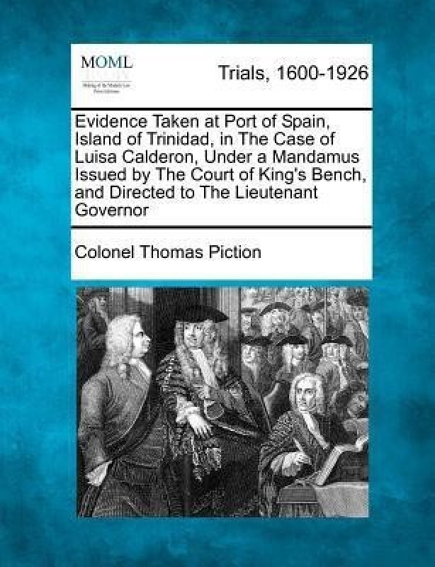 Evidence Taken at Port of Spain, Island of Trinidad, in the Case of Luisa Calderon, Under a Mandamus Issued by the Court of King's Bench, and Directed to the Lieutenant Governor(English, Paperback, Piction Colonel Thomas)
