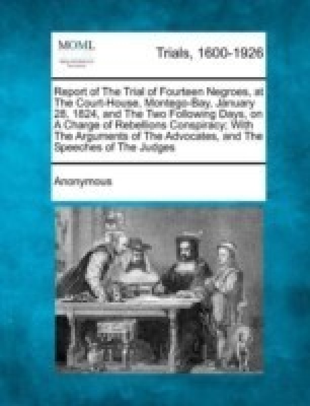Report of the Trial of Fourteen Negroes, at the Court-House, Montego-Bay, January 28, 1824, and the Two Following Days, on a Charge of Rebellions Conspiracy; With the Arguments of the Advocates, and the Speeches of the Judges(English, Paperback, Anonymous)