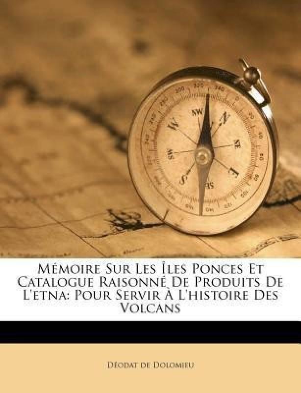 Memoire Sur Les Iles Ponces Et Catalogue Raisonne de Produits de L'Etna(French, Paperback, Dolomieu D Odat De)