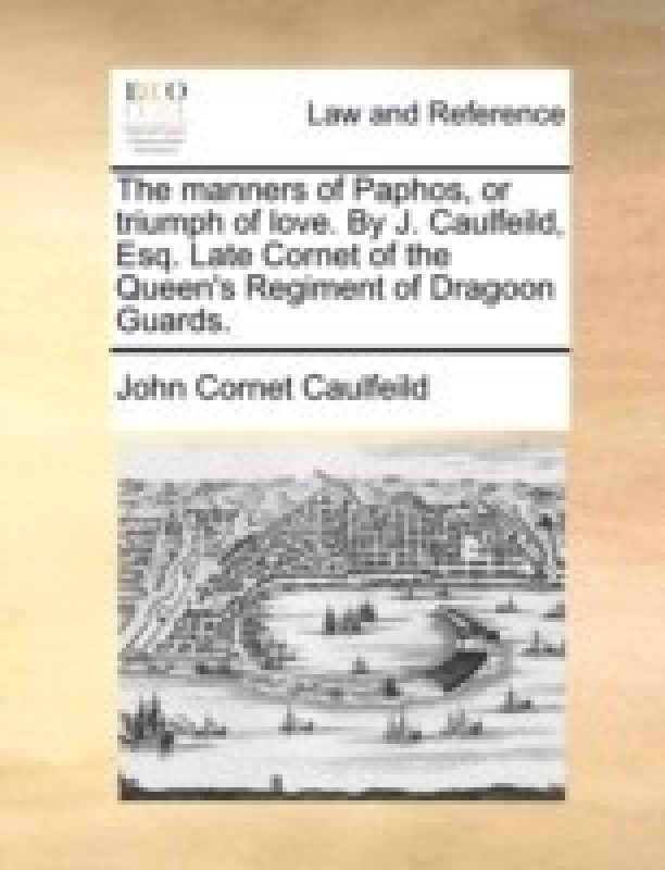 The Manners of Paphos, or Triumph of Love. by J. Caulfeild, Esq. Late Cornet of the Queen's Regiment of Dragoon Guards(English, Paperback, Caulfeild John Cornet)