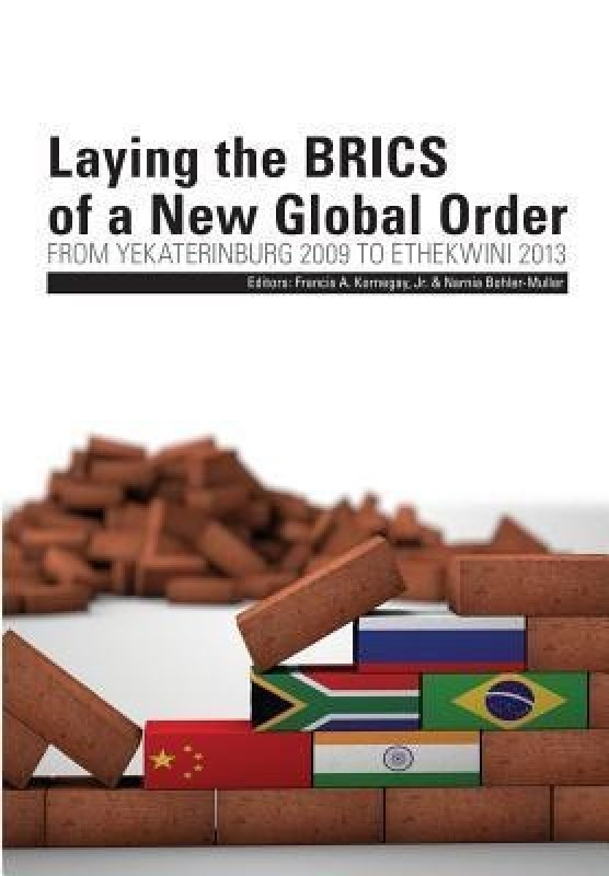 Laying the BRICS of a New Global Order. From Yekaterinburg 2009 to eThekwini 2013(English, Paperback, unknown)