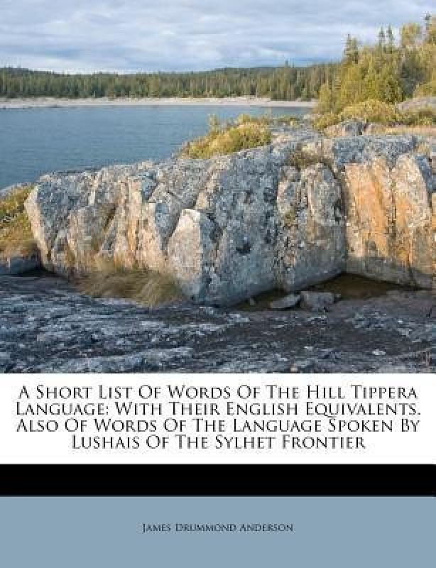 A Short List of Words of the Hill Tippera Language, with Their English Equivalents. Also of Words of the Language Spoken by Lushais of the Sylhet Frontier(English, Paperback, Anderson J D 1852)