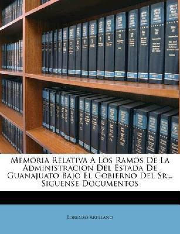Memoria Relativa a Los Ramos de la Administracion del Estada de Guanajuato Bajo El Gobierno del Sr... Siguense Documentos(Spanish, Paperback, Arellano Lorenzo)