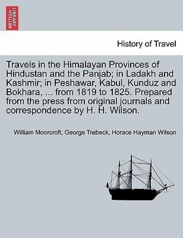 Travels in the Himalayan Provinces of Hindustan and the Panjab; In Ladakh and Kashmir; In Peshawar, Kabul, Kunduz and Bokhara, ... from 1819 to 1825. Prepared from the Press from Original Journals and Correspondence by H. H. Wilson. Vol. I.(English, Paperback, Moorcroft William)