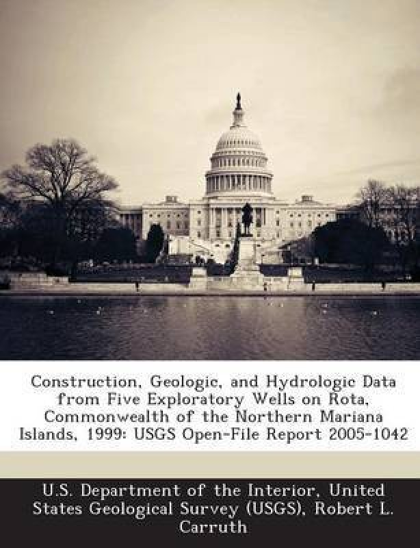 Construction, Geologic, and Hydrologic Data from Five Exploratory Wells on Rota, Commonwealth of the Northern Mariana Islands, 1999(English, Paperback, Carruth Robert L)