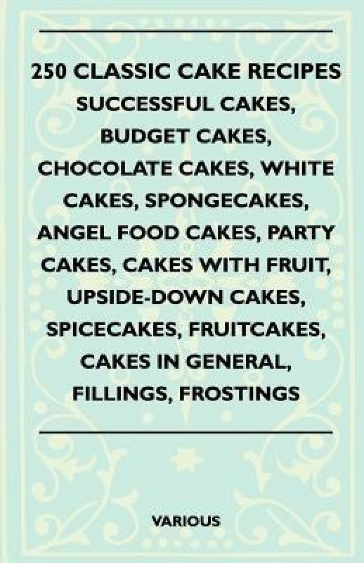 250 Classic Cake Recipes - Successful Cakes, Budget Cakes, Chocolate Cakes, White Cakes, Spongecakes, Angel Food Cakes, Party Cakes, Cakes With Fruit, Upside-Down Cakes, Spicecakes, Fruitcakes, Cakes In General, Fillings, Frostings(English, Paperback, various)