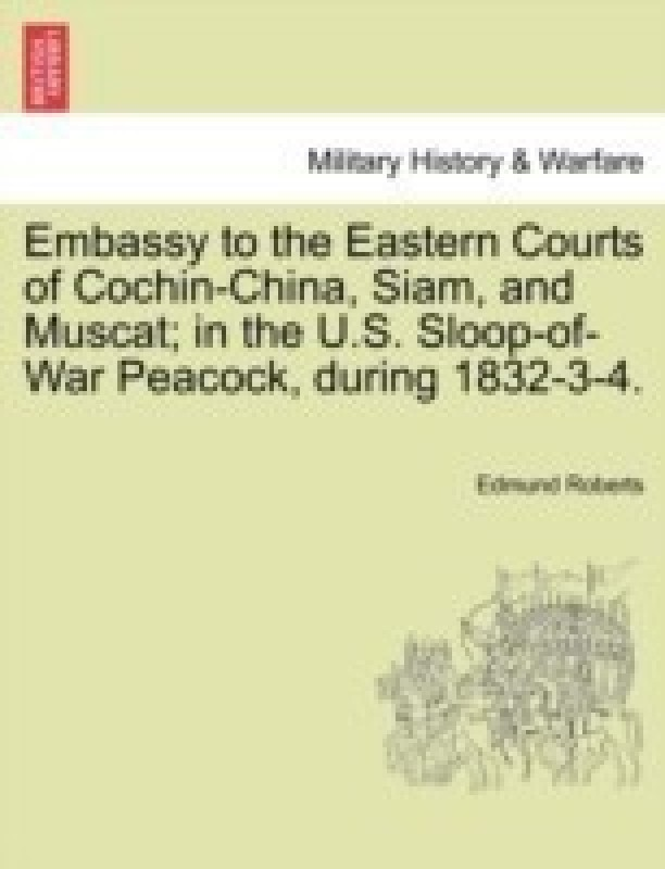 Embassy to the Eastern Courts of Cochin-China, Siam, and Muscat; In the U.S. Sloop-Of-War Peacock, During 1832-3-4.(English, Paperback, Roberts Edmund)