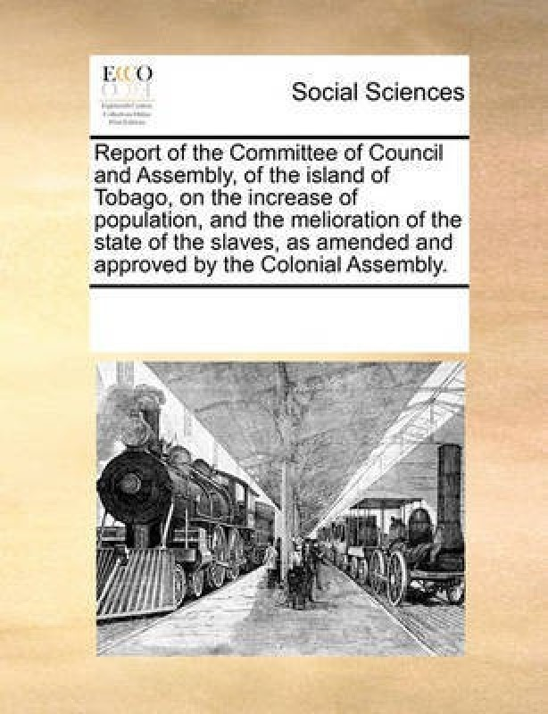Report of the Committee of Council and Assembly, of the Island of Tobago, on the Increase of Population, and the Melioration of the State of the Slaves, as Amended and Approved by the Colonial Assembly.(English, Paperback, Multiple Contributors)