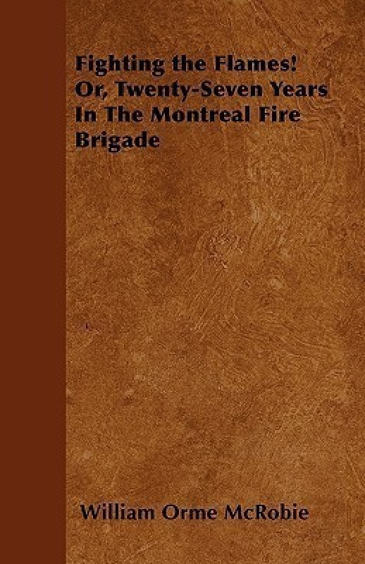 Fighting the Flames! Or, Twenty-Seven Years In The Montreal Fire Brigade(English, Paperback, McRobie William Orme)