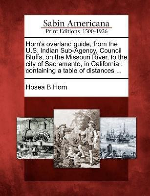Horn's Overland Guide, from the U.S. Indian Sub-Agency, Council Bluffs, on the Missouri River, to the City of Sacramento, in California(English, Paperback, Horn Hosea B)