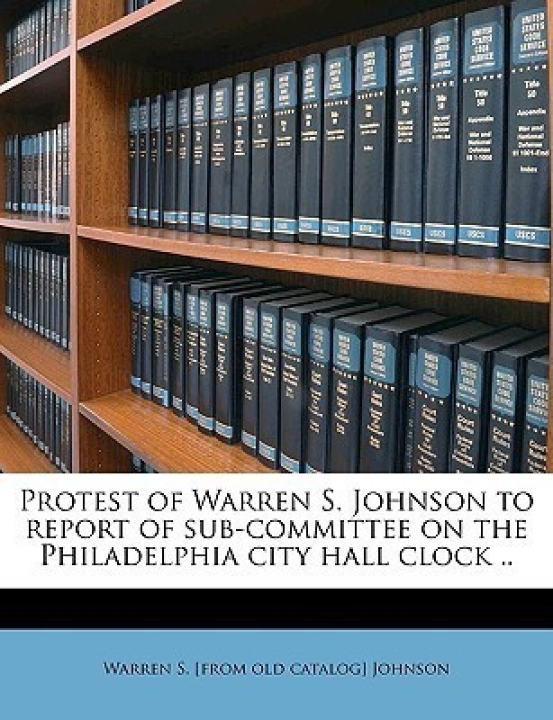 Protest of Warren S. Johnson to Report of Sub-Committee on the Philadelphia City Hall Clock ..(English, Paperback, Johnson Warren S [From Old Catalog])