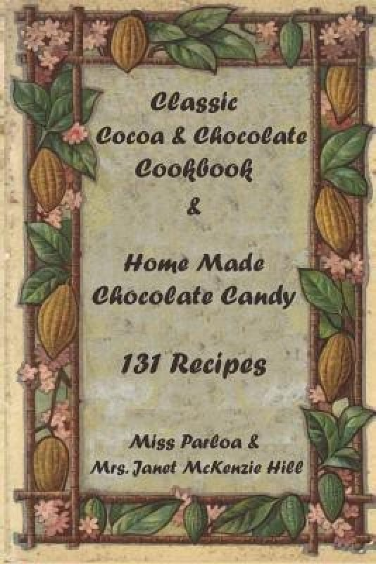Classic Cocoa and Chocolate Cookbook and Home Made Chocolate Candy 131 Recipes(English, Paperback, Miss McKenzie Hill Janet)