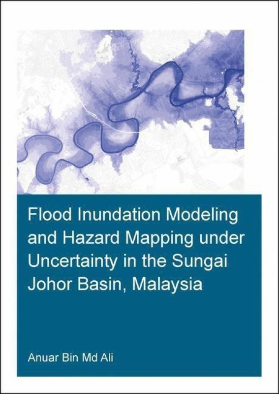 Flood Inundation Modeling and Hazard Mapping under Uncertainty in the Sungai Johor Basin, Malaysia(English, Paperback, Ali Anuar Bin Md.)