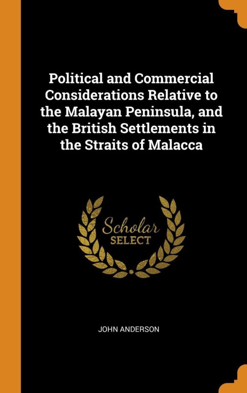 Political and Commercial Considerations Relative to the Malayan Peninsula, and the British Settlements in the Straits of Malacca(English, Hardcover, John Anderson)