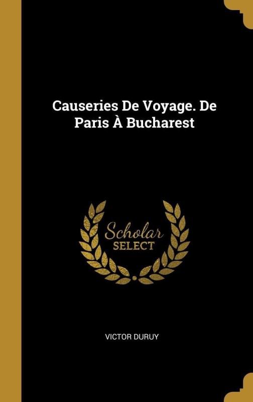 Causeries de Voyage. de Paris A Bucharest(French, Hardcover, Duruy Victor)