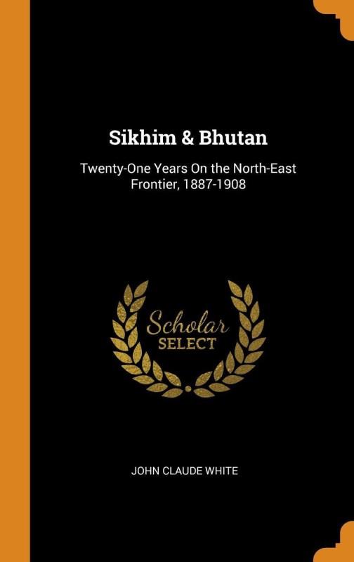 Sikhim & Bhutan: Twenty-One Years on the North-East Frontier, 1887-1908(English, Hardcover, John Claude White)