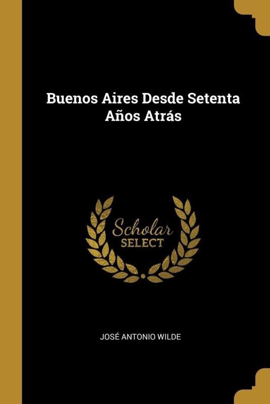 Buenos Aires Desde Setenta Anos Atras(Spanish, Paperback, Wilde Jose Antonio)