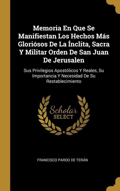 Memoria En Que Se Manifiestan Los Hechos Mas Gloriosos de la Inclita, Sacra Y Militar Orden de San Juan de Jerusalen(Spanish, Hardcover, De Teran Francisco Pardo)