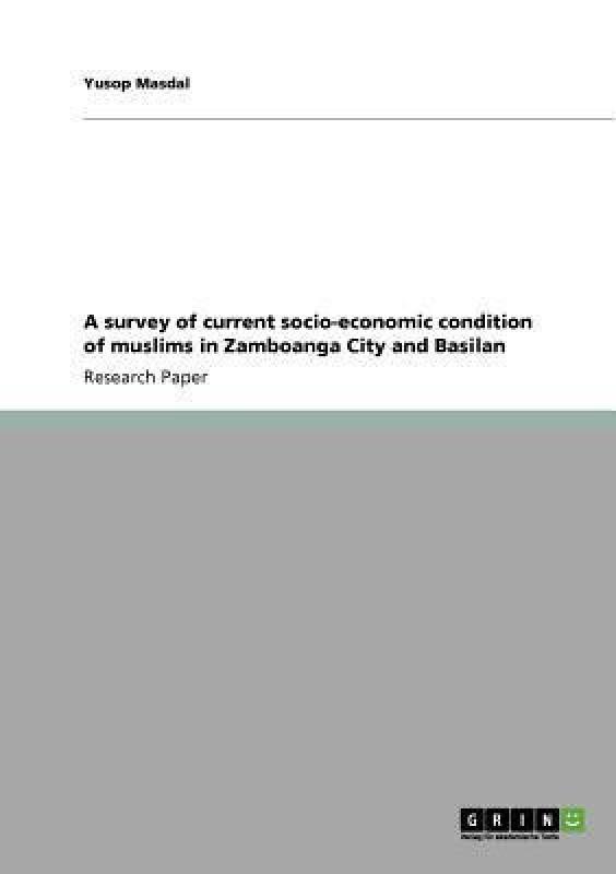 A survey of current socio-economic condition of muslims in Zamboanga City and Basilan(English, Paperback, Masdal Yusop)