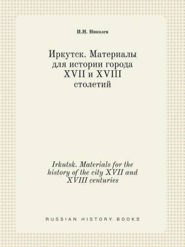 Irkutsk. Materials for the History of the City XVII and XVIII Centuries(Russian, Paperback, Nikolev I N)