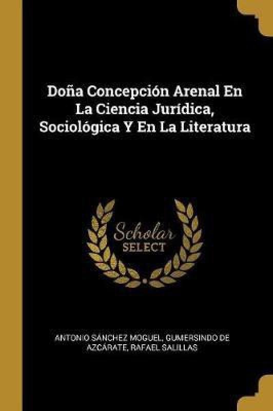 Dona Concepcion Arenal En La Ciencia Juridica, Sociologica Y En La Literatura(Spanish, Paperback, Moguel Antonio Sanchez)