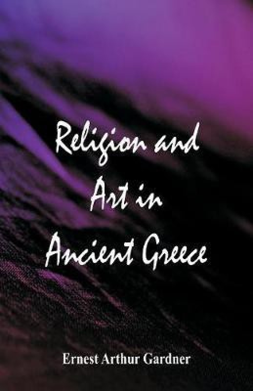 Religion and Art in Ancient Greece(English, Paperback, Gardner Ernest Arthur)