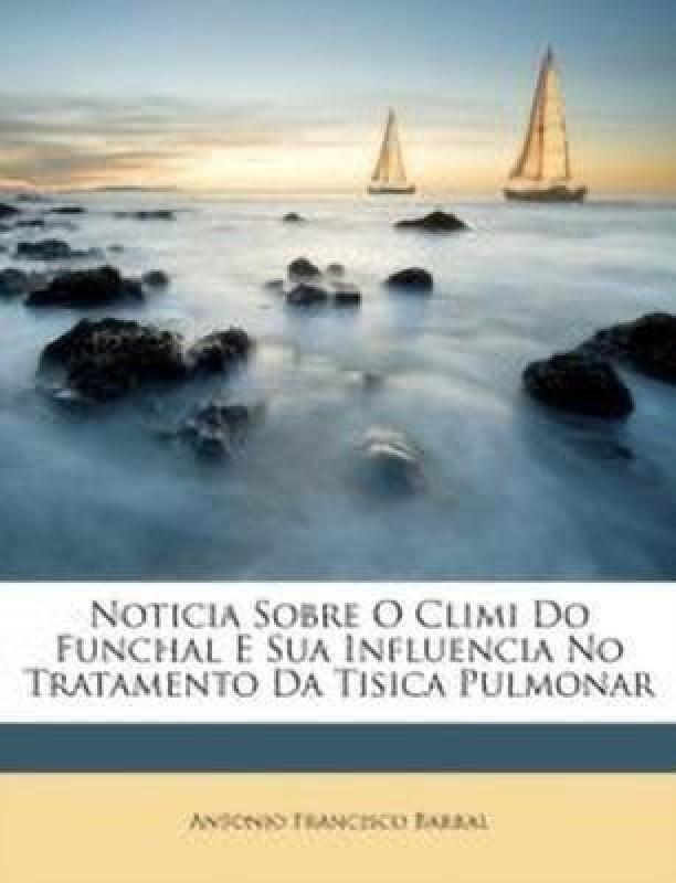 Noticia Sobre O CLIMI Do Funchal E Sua Influencia No Tratamento Da Tisica Pulmonar(Portuguese, Paperback, Barral Antonio Francisco)