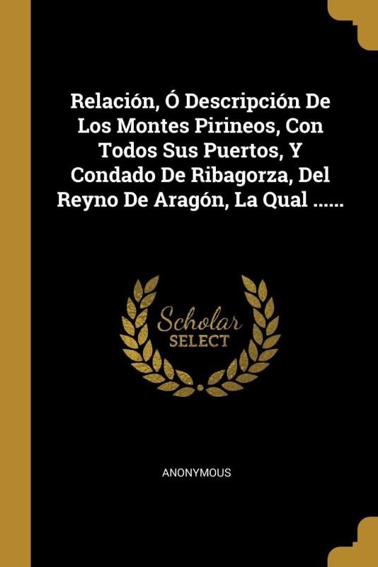 Relación, Ó Descripción De Los Montes Pirineos, Con Todos Sus Puertos, Y Condado De Ribagorza, Del Reyno De Aragón, La Qual ......(Spanish, Paperback, Anonymous)