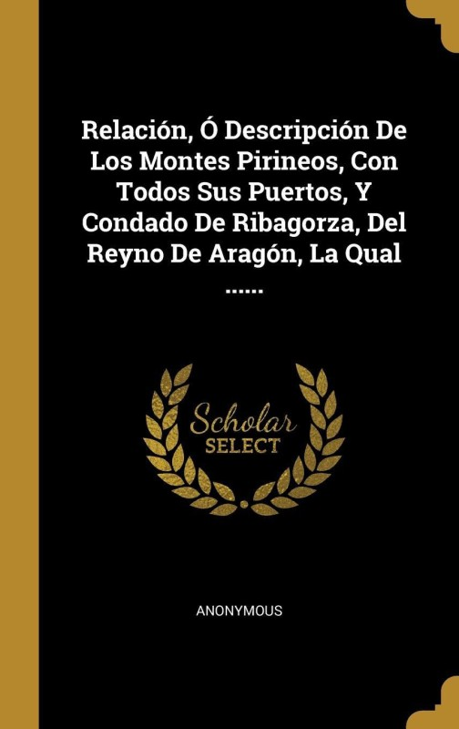 Relación, Ó Descripción De Los Montes Pirineos, Con Todos Sus Puertos, Y Condado De Ribagorza, Del Reyno De Aragón, La Qual ......(Spanish, Hardcover, Anonymous)