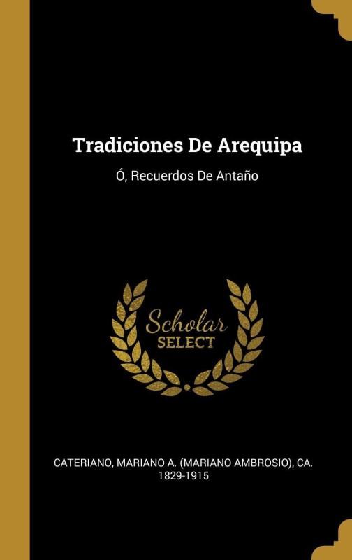 Tradiciones De Arequipa(Spanish, Hardcover, Mariano A. (Mariano Ambrosio) Cateriano)