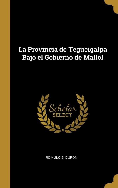 La Provincia de Tegucigalpa Bajo el Gobierno de Mallol(Catalan, Hardcover, Romulo E. Duron)