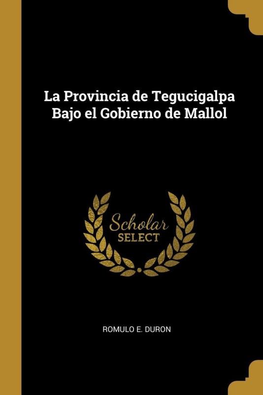La Provincia de Tegucigalpa Bajo el Gobierno de Mallol(Catalan, Paperback, Romulo E. Duron)