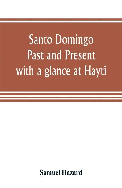 Santo Domingo : past and present, with a glance at Hayti(English, Paperback, Samuel Hazard)