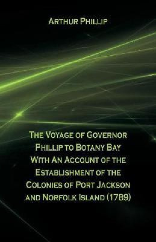 The Voyage of Governor Phillip to Botany Bay with an Account of the Establishment of the Colonies of Port Jackson and Norfolk Island (1789)(English, Paperback, Phillip Arthur)