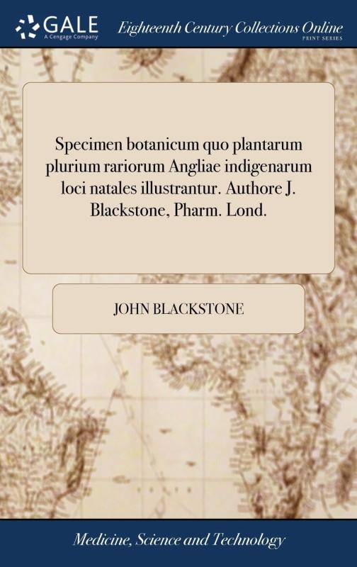 Specimen botanicum quo plantarum plurium rariorum Angliae indigenarum loci natales illustrantur. Authore J. Blackstone, Pharm. Lond.(Latin, Hardcover, John Blackstone)