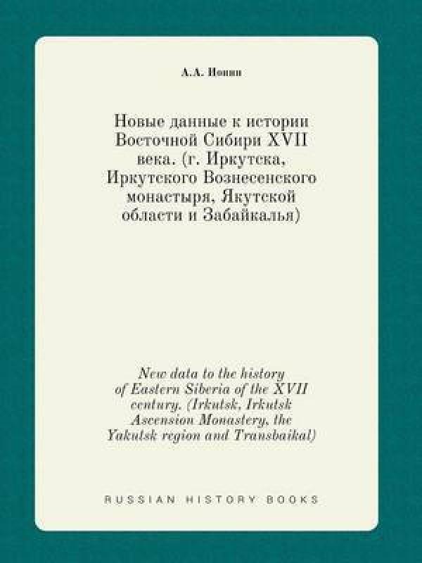 New Data to the History of Eastern Siberia of the XVII Century. (Irkutsk, Irkutsk Ascension Monastery, the Yakutsk Region and Transbaikal)(English, Paperback, Ionin A a)