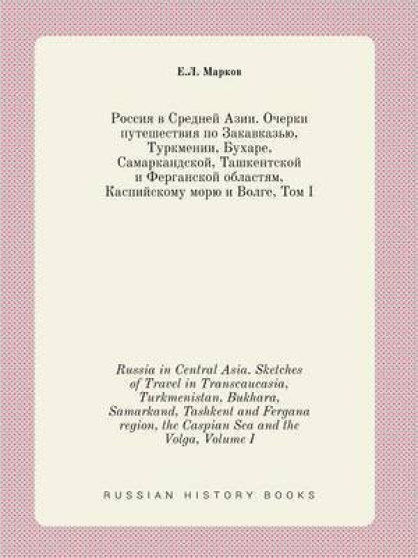 Russia in Central Asia. Sketches of Travel in Transcaucasia, Turkmenistan, Bukhara, Samarkand, Tashkent and Fergana Region, the Caspian Sea and the Volga, Volume I(English, Paperback, Markov E L)