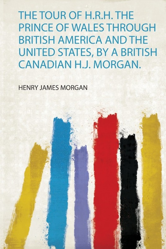 The Tour of H.R.H. the Prince of Wales Through British America and the United States, by a British Canadian H.J. Morgan.(English, Paperback, unknown)