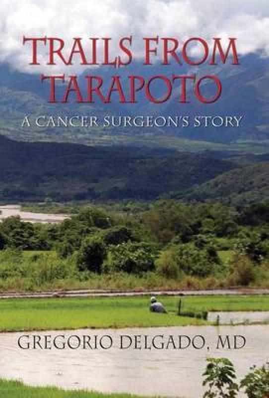 Trails from Tarapoto, a Cancer Surgeon's Story(English, Hardcover, Delgado MD Gregorio)