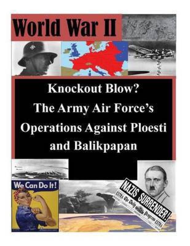 Knockout Blow? The Army Air Force's Operations Against Ploesti and Balikpapan(English, Paperback, Air University School of Advanced Air an)