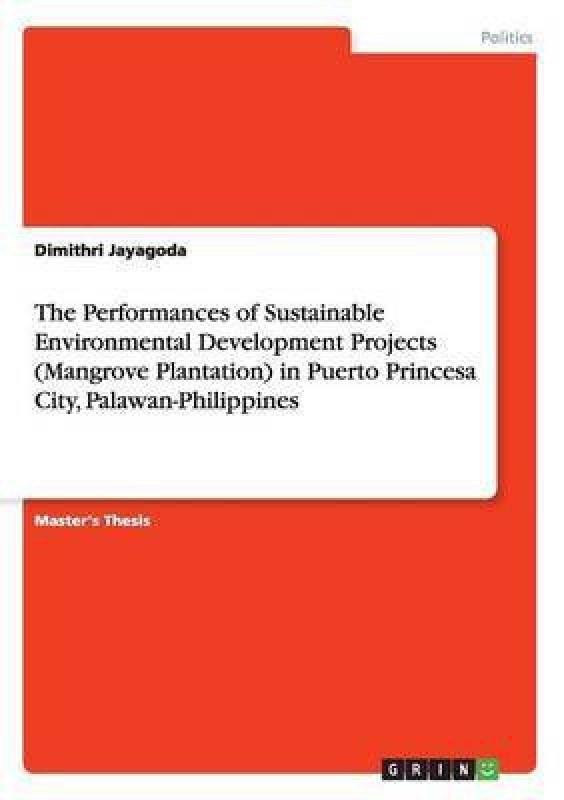 The Performances of Sustainable Environmental Development Projects (Mangrove Plantation) in Puerto Princesa City, Palawan-Philippines(English, Paperback, Jayagoda Dimithri)