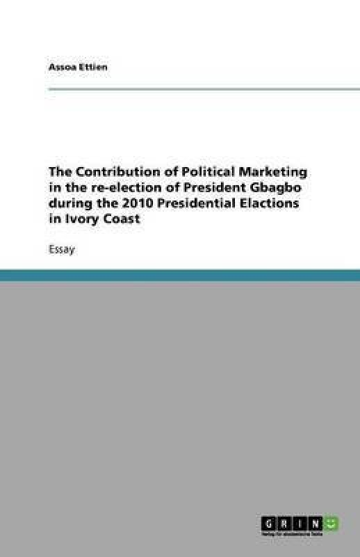 The Contribution of Political Marketing in the Re-Election of President Gbagbo During the 2010 Presidential Elactions in Ivory Coast(English, Paperback, Ettien Assoa)