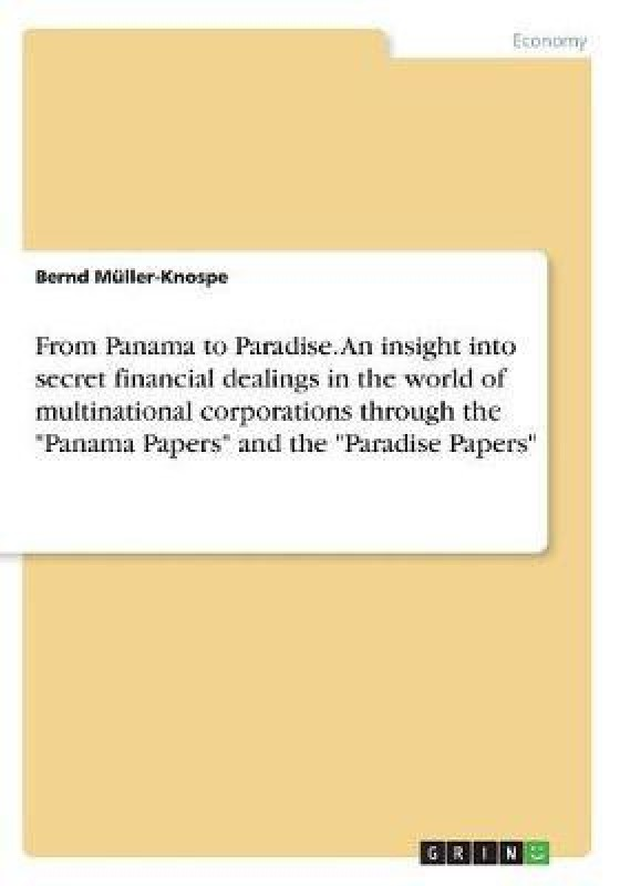 From Panama to Paradise. an Insight Into Secret Financial Dealings in the World of Multinational Corporations Through the Panama Papers and the Paradise Papers(English, Paperback, Muller-Knospe Bernd)