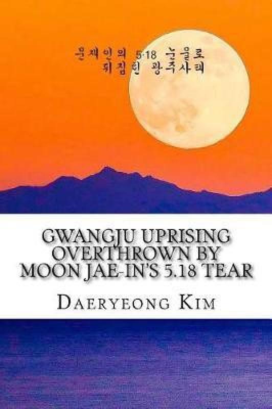 Gwangju Uprising Overthrown by Moon Jae-In's 5.18 Tear(Korean, Paperback, Kim Daeryeong)