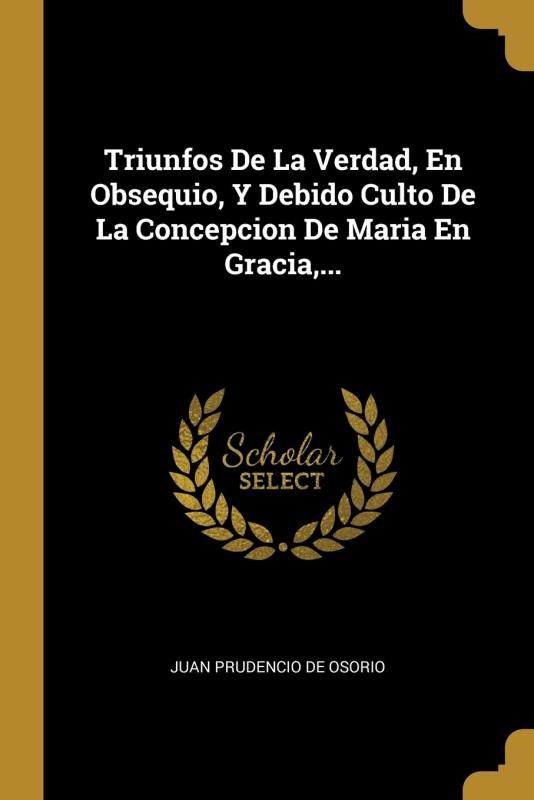 Triunfos De La Verdad, En Obsequio, Y Debido Culto De La Concepcion De Maria En Gracia, ...(Spanish, Paperback, unknown)