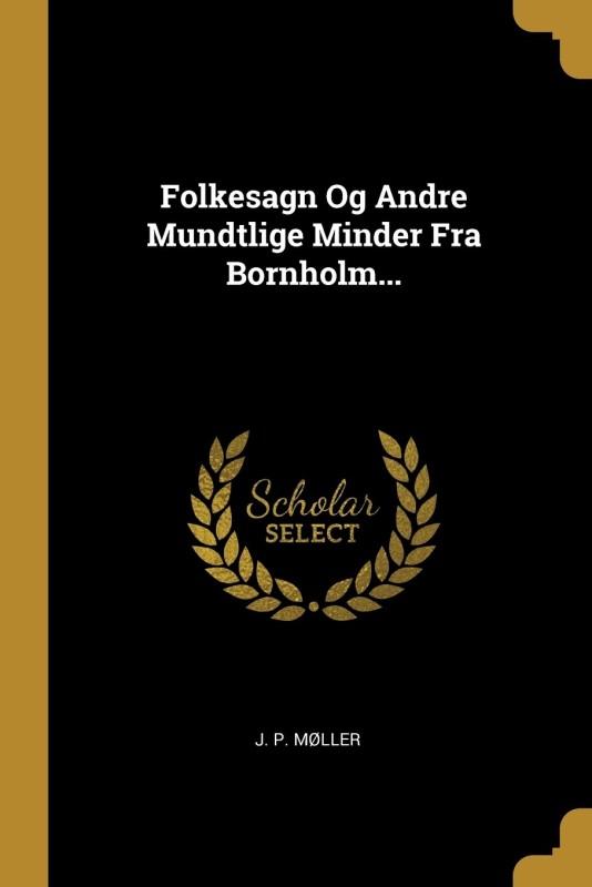 Folkesagn Og Andre Mundtlige Minder Fra Bornholm...(Danish, Paperback, Moller J P)
